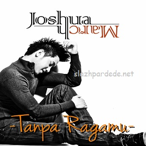 Lirik Lagu Joshua March - Tanpa Ragamu